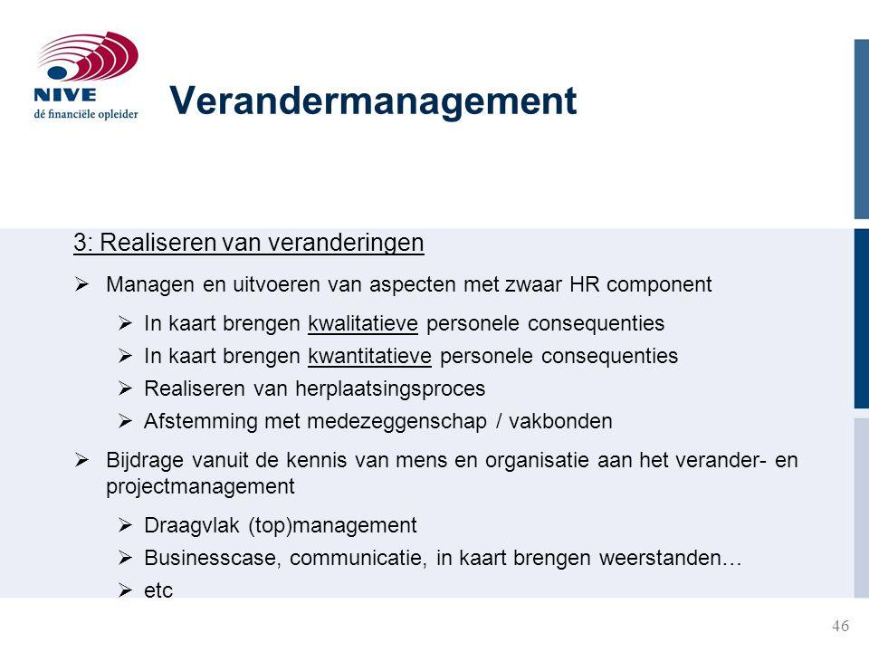 46 3: Realiseren van veranderingen  Managen en uitvoeren van aspecten met zwaar HR component  In kaart brengen kwalitatieve personele consequenties