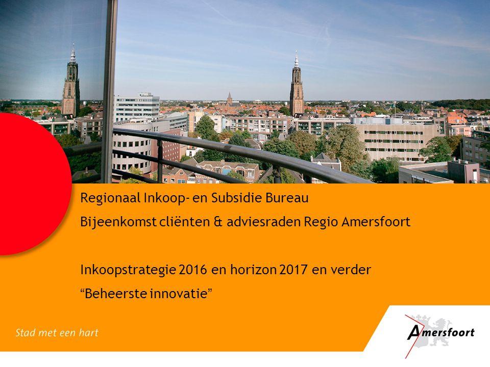 """Regionaal Inkoop- en Subsidie Bureau Bijeenkomst cliënten & adviesraden Regio Amersfoort Inkoopstrategie 2016 en horizon 2017 en verder """"Beheerste inn"""