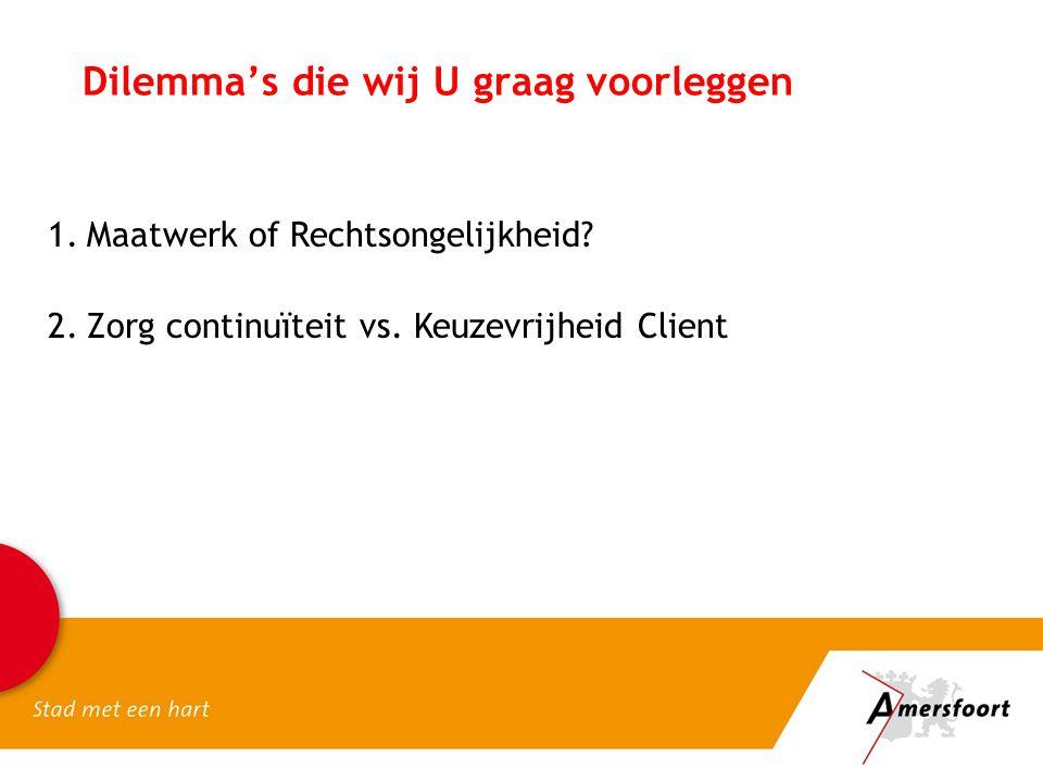 Dilemma's die wij U graag voorleggen 1.Maatwerk of Rechtsongelijkheid? 2.Zorg continuïteit vs. Keuzevrijheid Client