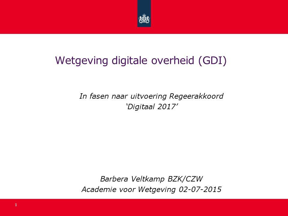 Wetgeving digitale overheid (GDI) In fasen naar uitvoering Regeerakkoord 'Digitaal 2017' Barbera Veltkamp BZK/CZW Academie voor Wetgeving 02-07-2015 1