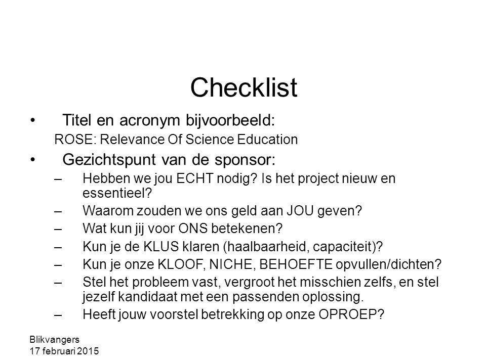 Blikvangers 17 februari 2015 Checklist Titel en acronym bijvoorbeeld: ROSE: Relevance Of Science Education Gezichtspunt van de sponsor: –Hebben we jou ECHT nodig.