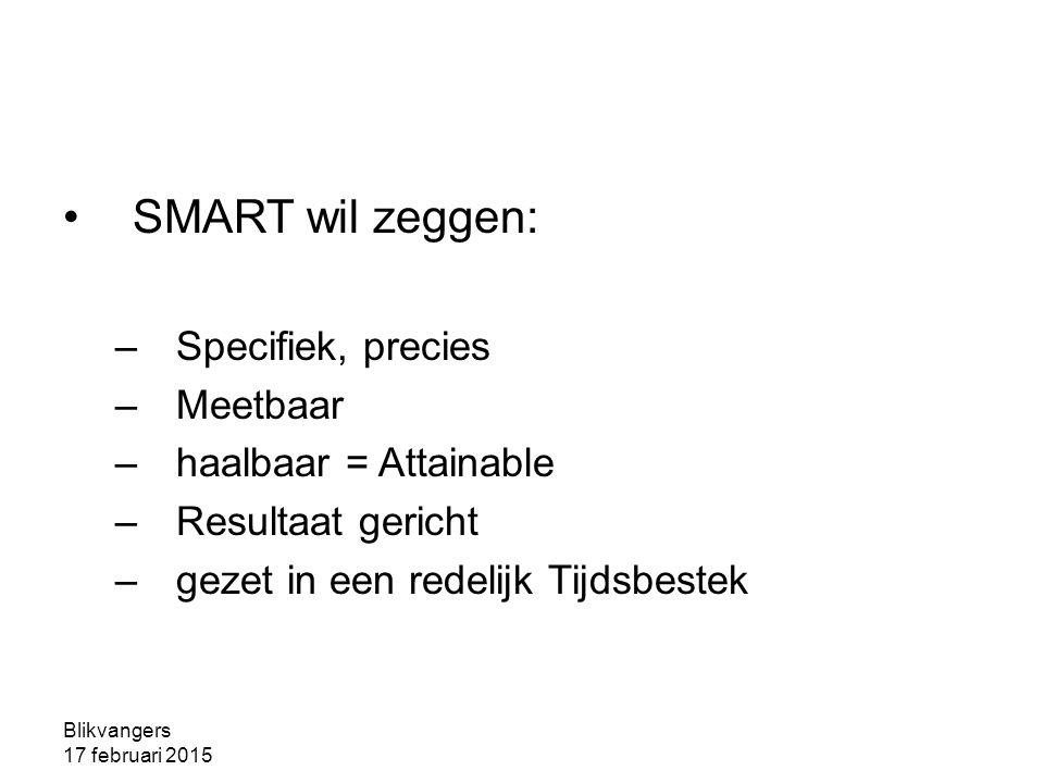Blikvangers 17 februari 2015 SMART wil zeggen: –Specifiek, precies –Meetbaar –haalbaar = Attainable –Resultaat gericht –gezet in een redelijk Tijdsbes