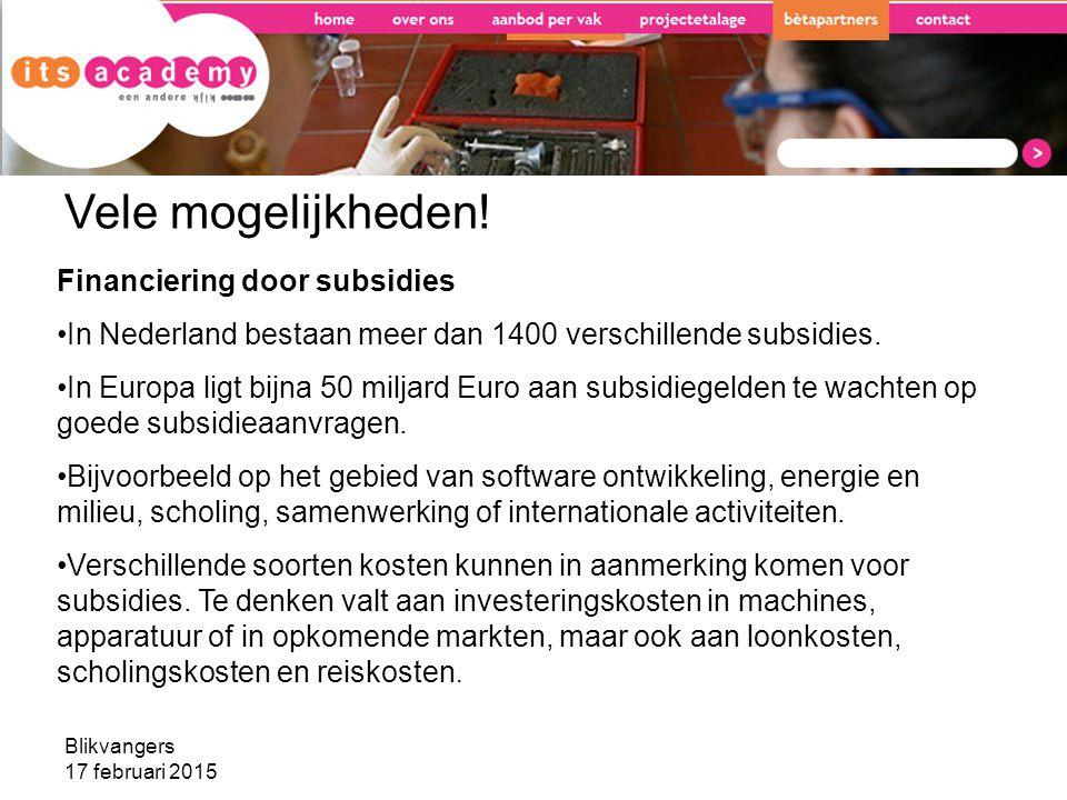 Blikvangers 17 februari 2015 Vele mogelijkheden! Financiering door subsidies In Nederland bestaan meer dan 1400 verschillende subsidies. In Europa lig