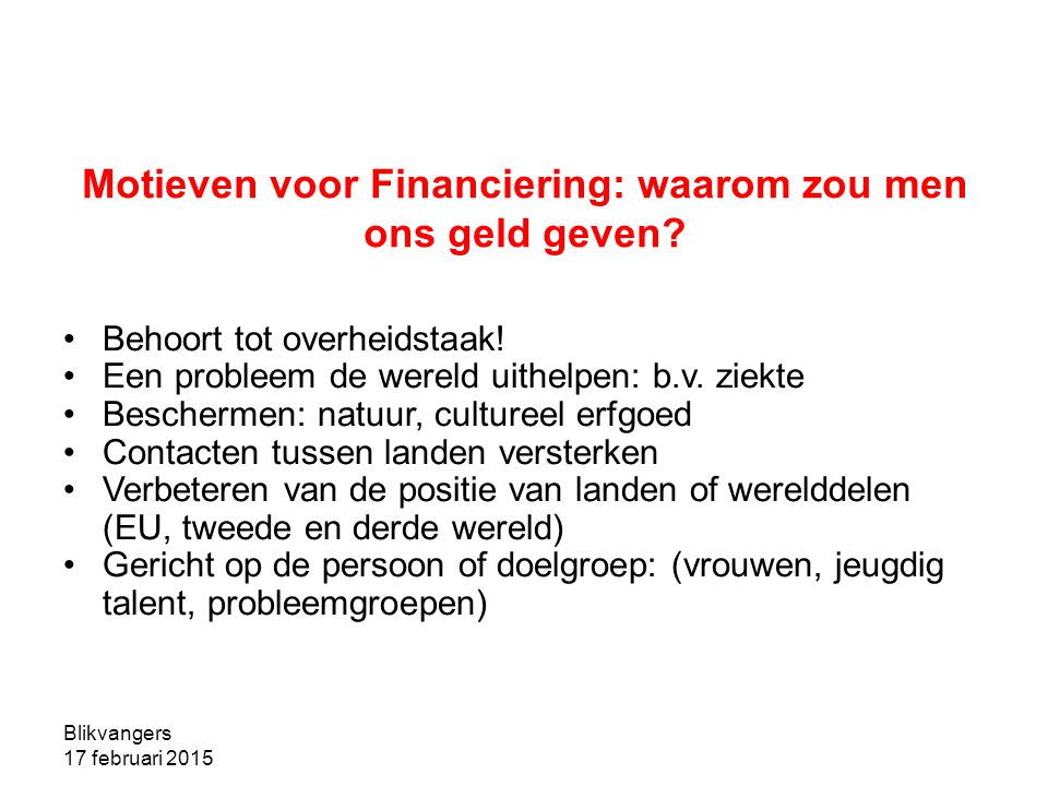 Blikvangers 17 februari 2015 Motieven voor Financiering: waarom zou men ons geld geven? Behoort tot overheidstaak! Een probleem de wereld uithelpen: b