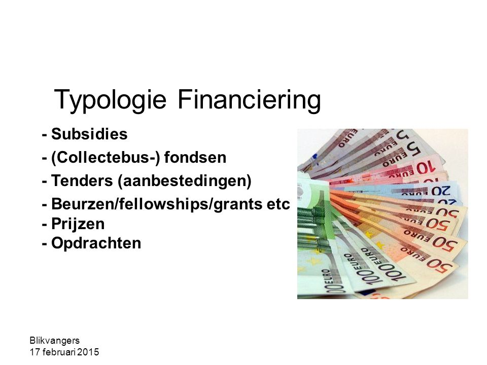 Blikvangers 17 februari 2015 Typologie Financiering - Subsidies - (Collectebus-) fondsen - Tenders (aanbestedingen) - Beurzen/fellowships/grants etc -