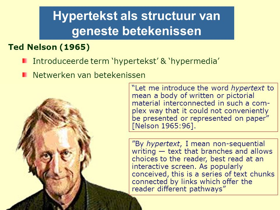 Hypertekst als structuur van geneste betekenissen Ted Nelson (1965) Introduceerde term 'hypertekst' & 'hypermedia' Netwerken van betekenissen By hypertext, I mean non-sequential writing — text that branches and allows choices to the reader, best read at an interactive screen.