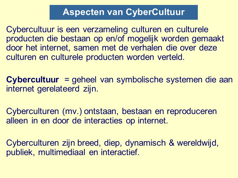 Toelichting n A collection of cultures and cultural products that exist on and/or are made possible by the internet, along with the stories told about these cultures and cultural products [David Silver].