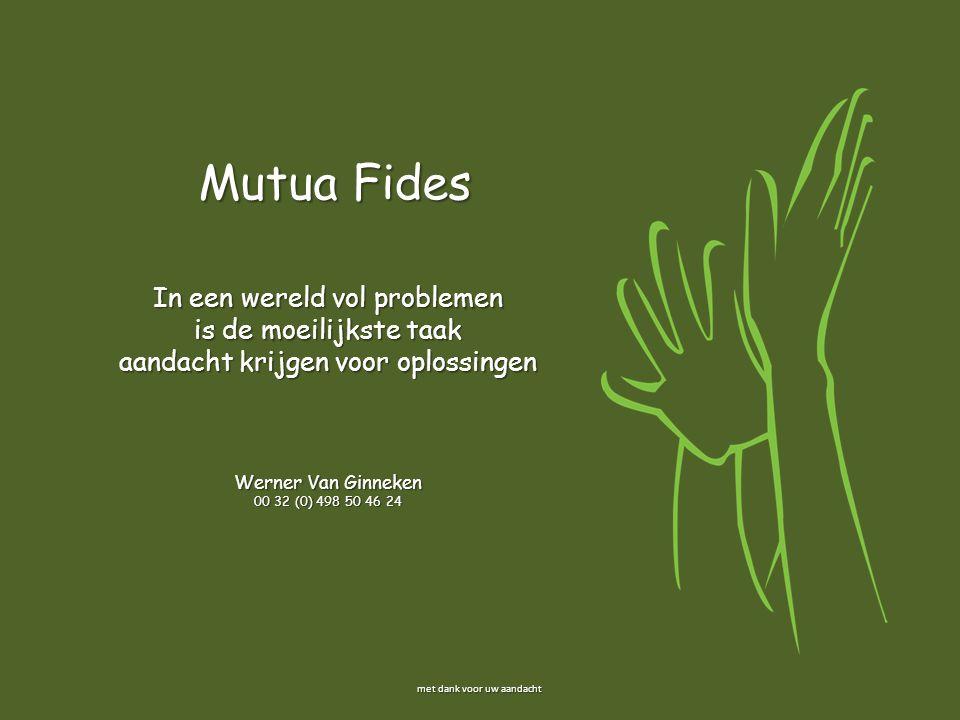 In een wereld vol problemen is de moeilijkste taak aandacht krijgen voor oplossingen Werner Van Ginneken 00 32 (0) 498 50 46 24 Mutua Fides met dank v