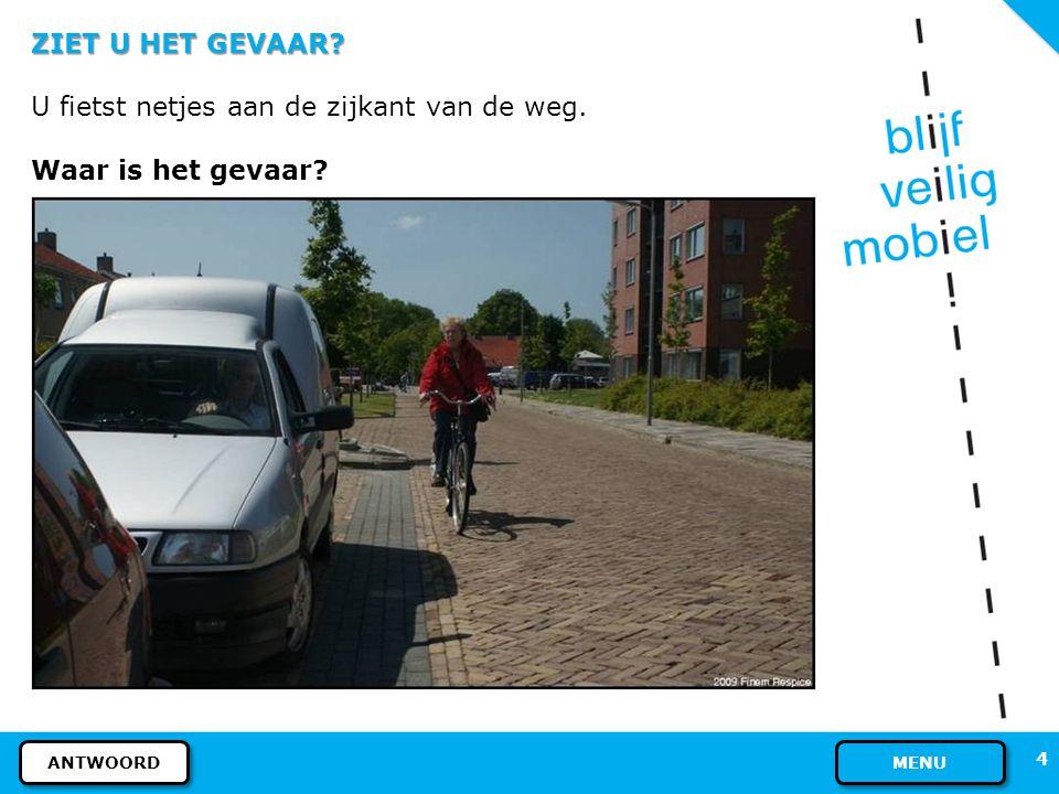 4 ZIET U HET GEVAAR? U fietst netjes aan de zijkant van de weg. Waar is het gevaar? MENU ANTWOORD