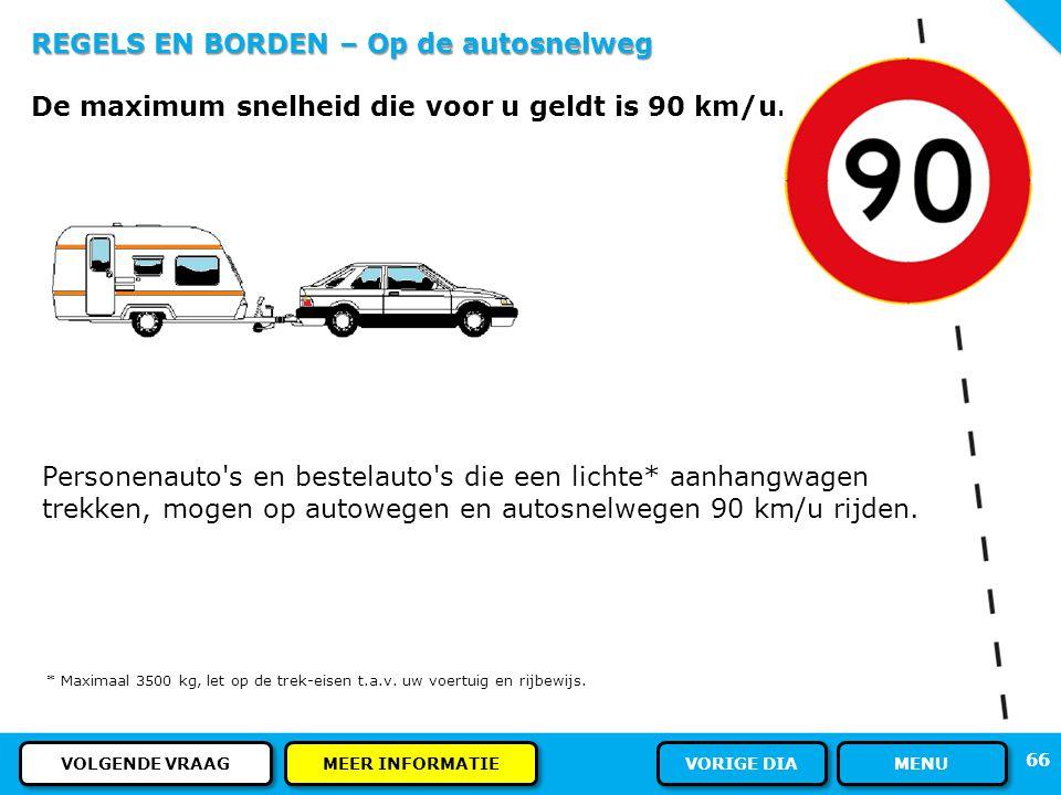 REGELS EN BORDEN – Op de autosnelweg U rijdt met uw caravan op de autosnelweg. Wat is voor u de maximum snelheid? 65 ANTWOORD MENU