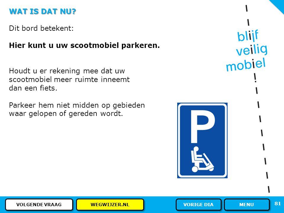 WAT IS DAT NU? Een blauw bord met een P en een scootmobiel. Wat betekent dat? 80 ANTWOORD MENU