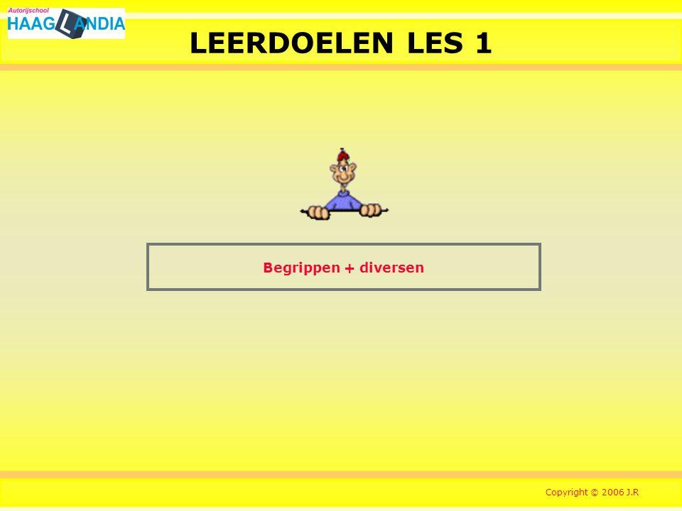 1 LEERDOELEN LES 1 Begrippen + diversen Copyright © 2006 J.R