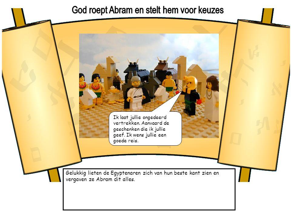 Gelukkig lieten de Egyptenaren zich van hun beste kant zien en vergaven ze Abram dit alles. Ik laat jullie ongedeerd vertrekken. Aanvaard de geschenke