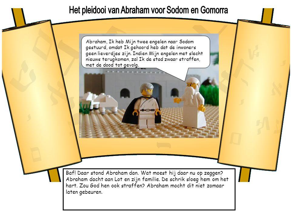 Baf! Daar stond Abraham dan. Wat moest hij daar nu op zeggen? Abraham dacht aan Lot en zijn familie. De schrik sloeg hem om het hart. Zou God hen ook