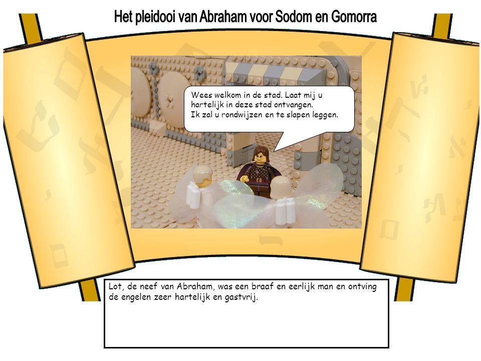 Lot, de neef van Abraham, was een braaf en eerlijk man en ontving de engelen zeer hartelijk en gastvrij. Wees welkom in de stad. Laat mij u hartelijk