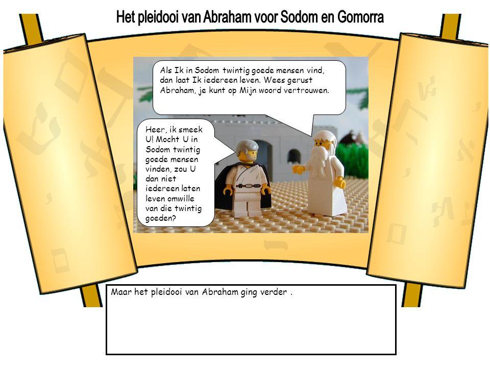 Maar het pleidooi van Abraham ging verder. Als Ik in Sodom twintig goede mensen vind, dan laat Ik iedereen leven. Wees gerust Abraham, je kunt op Mijn