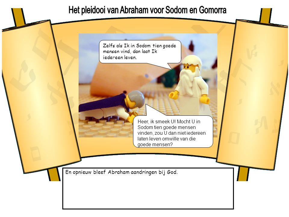 En opnieuw bleef Abraham aandringen bij God. Zelfs als Ik in Sodom tien goede mensen vind, dan laat Ik iedereen leven. Heer, ik smeek U! Mocht U in So