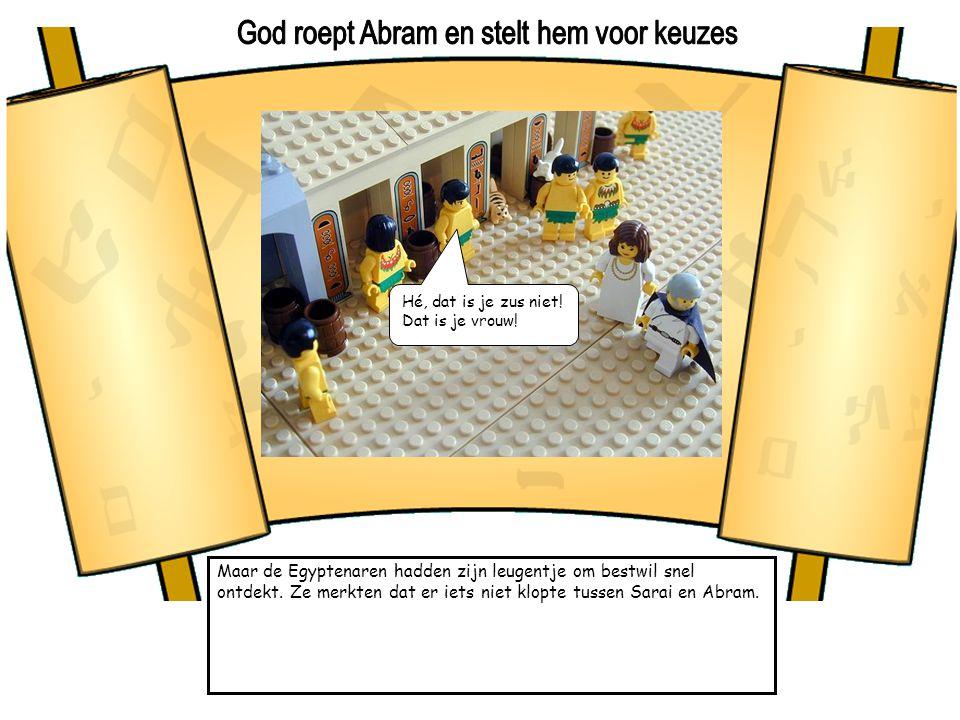 Maar de Egyptenaren hadden zijn leugentje om bestwil snel ontdekt. Ze merkten dat er iets niet klopte tussen Sarai en Abram. Hé, dat is je zus niet! D
