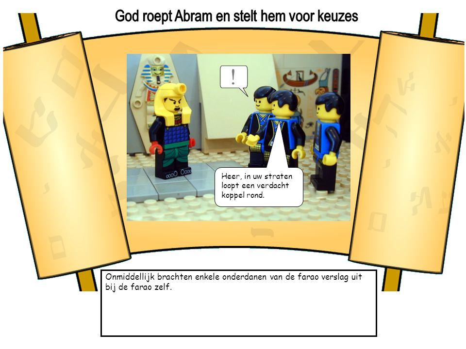 Onmiddellijk brachten enkele onderdanen van de farao verslag uit bij de farao zelf. Heer, in uw straten loopt een verdacht koppel rond.