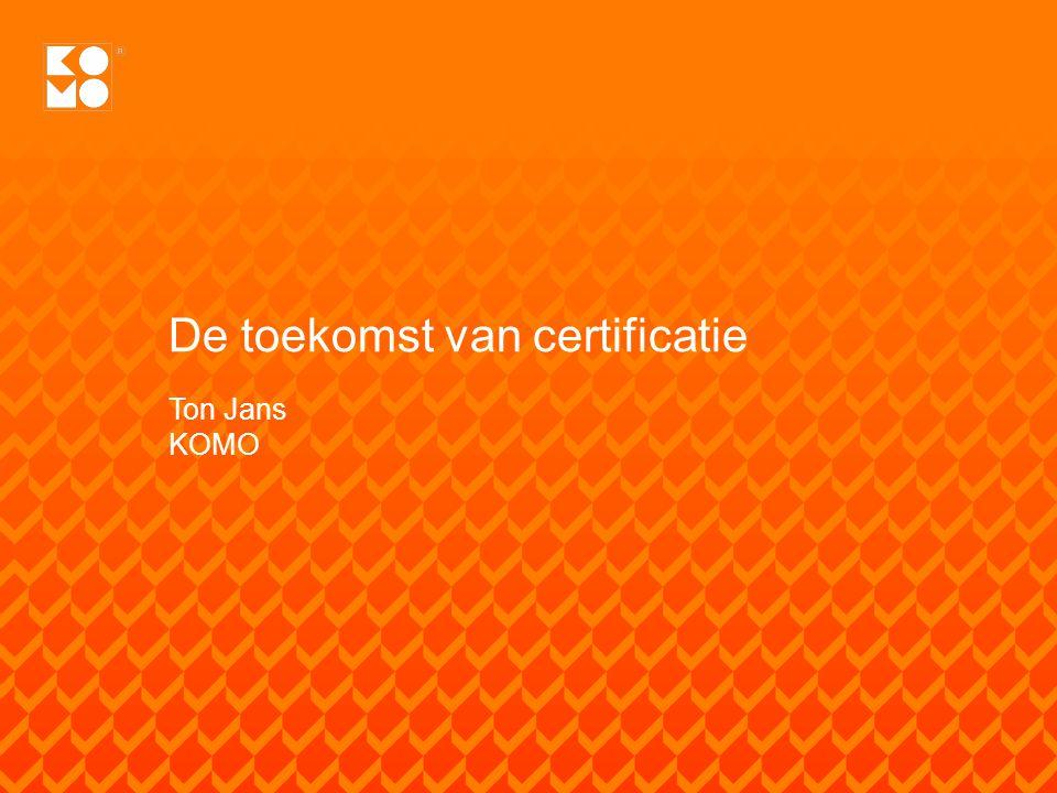 De toekomst van certificatie Ton Jans KOMO