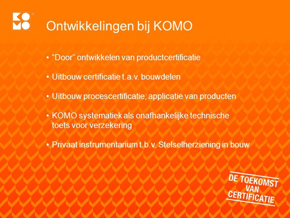 """Ontwikkelingen bij KOMO """"Door"""" ontwikkelen van productcertificatie Uitbouw certificatie t.a.v. bouwdelen Uitbouw procescertificatie, applicatie van pr"""