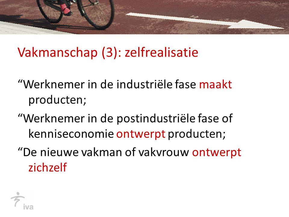 """Vakmanschap (3): zelfrealisatie """"Werknemer in de industriële fase maakt producten; """"Werknemer in de postindustriële fase of kenniseconomie ontwerpt pr"""