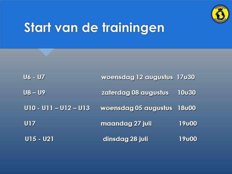 Start van de trainingen U6 - U7 woensdag 12 augustus 17u30 U6 - U7 woensdag 12 augustus 17u30 U8 – U9 zaterdag 08 augustus 10u30 U8 – U9 zaterdag 08 augustus 10u30 U10 - U11 – U12 – U13 woensdag 05 augustus 18u00 U17 maandag 27 juli 19u00 U15 - U21 dinsdag 28 juli 19u00 U15 - U21 dinsdag 28 juli 19u00