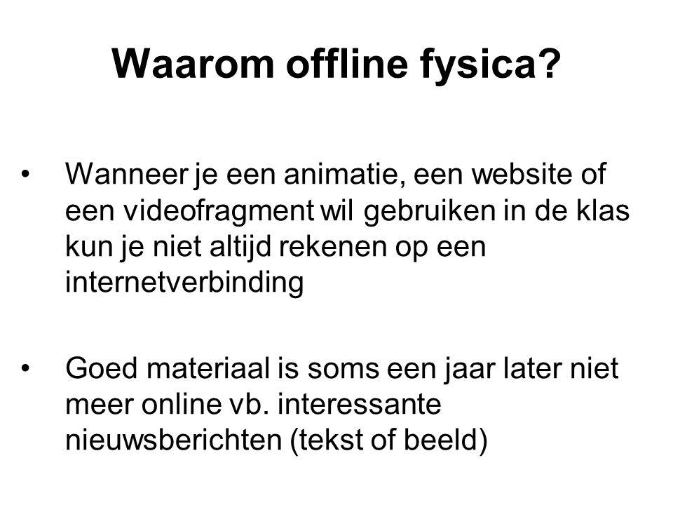 Waarom offline fysica? Wanneer je een animatie, een website of een videofragment wil gebruiken in de klas kun je niet altijd rekenen op een internetve