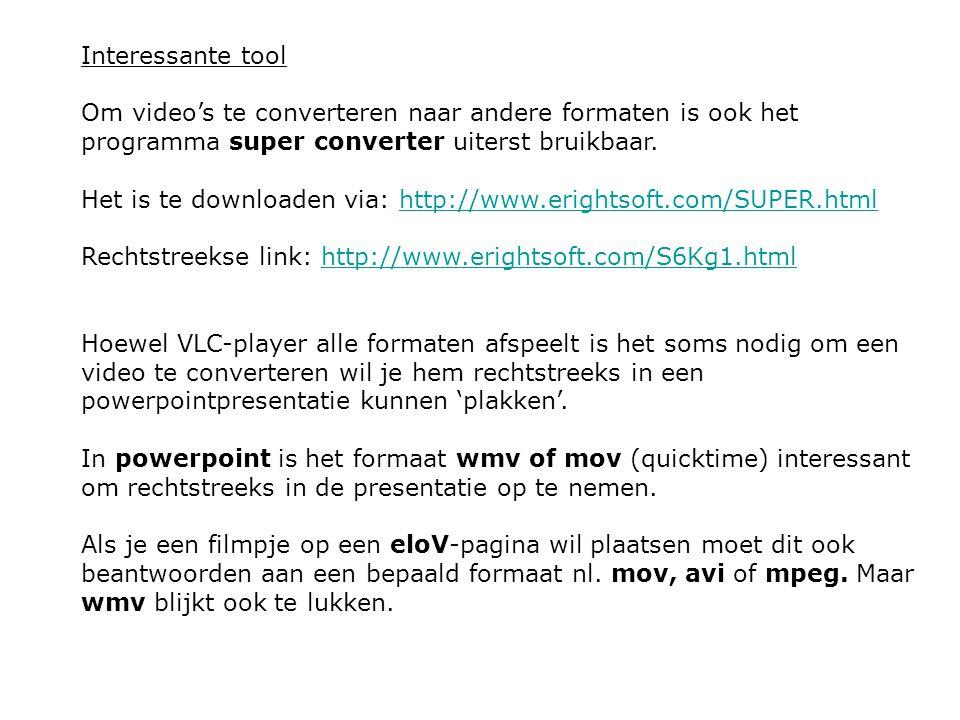 Interessante tool Om video's te converteren naar andere formaten is ook het programma super converter uiterst bruikbaar. Het is te downloaden via: htt