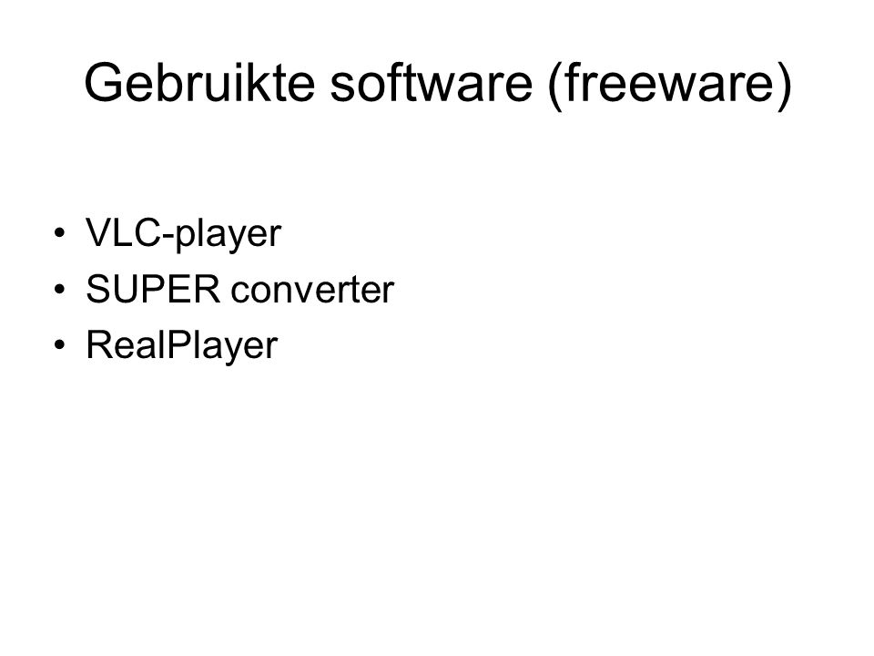 Gebruikte software (freeware) VLC-player SUPER converter RealPlayer
