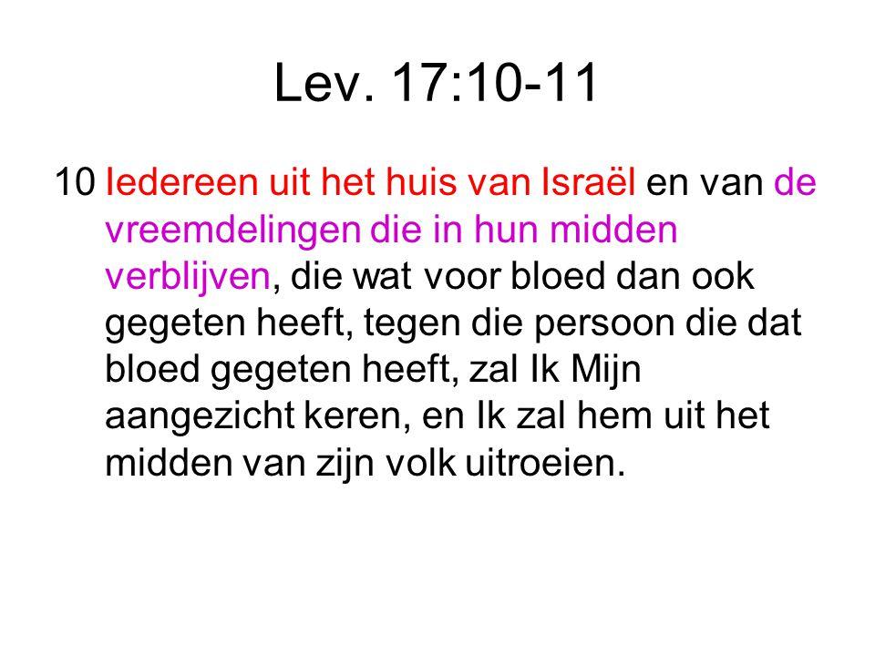 Lev. 17:10-11 10Iedereen uit het huis van Israël en van de vreemdelingen die in hun midden verblijven, die wat voor bloed dan ook gegeten heeft, tegen