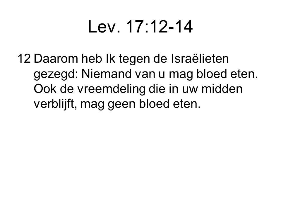 Lev.17:12-14 12Daarom heb Ik tegen de Israëlieten gezegd: Niemand van u mag bloed eten.