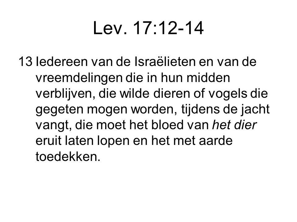 Lev. 17:12-14 13Iedereen van de Israëlieten en van de vreemdelingen die in hun midden verblijven, die wilde dieren of vogels die gegeten mogen worden,