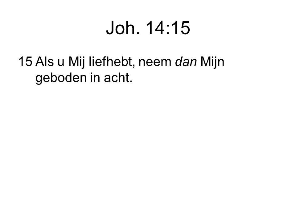 Joh. 14:15 15Als u Mij liefhebt, neem dan Mijn geboden in acht.