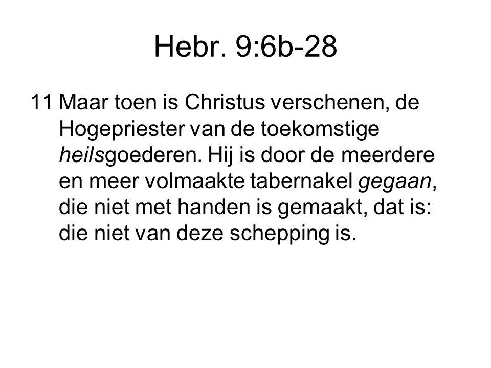 Hebr. 9:6b-28 11Maar toen is Christus verschenen, de Hogepriester van de toekomstige heilsgoederen. Hij is door de meerdere en meer volmaakte tabernak