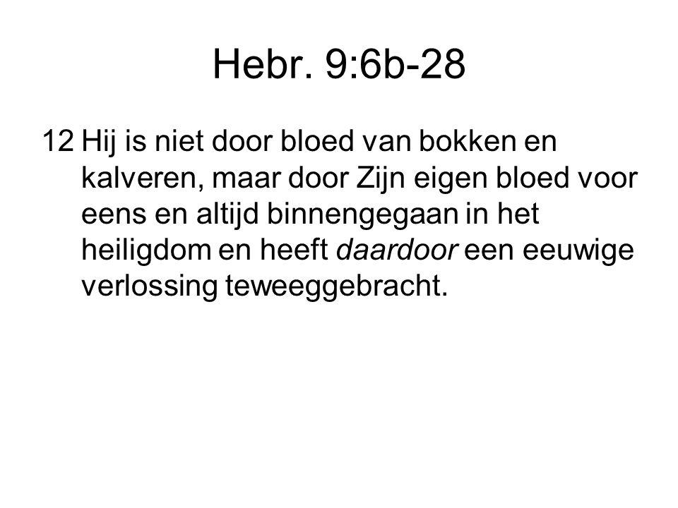 Hebr. 9:6b-28 12Hij is niet door bloed van bokken en kalveren, maar door Zijn eigen bloed voor eens en altijd binnengegaan in het heiligdom en heeft d