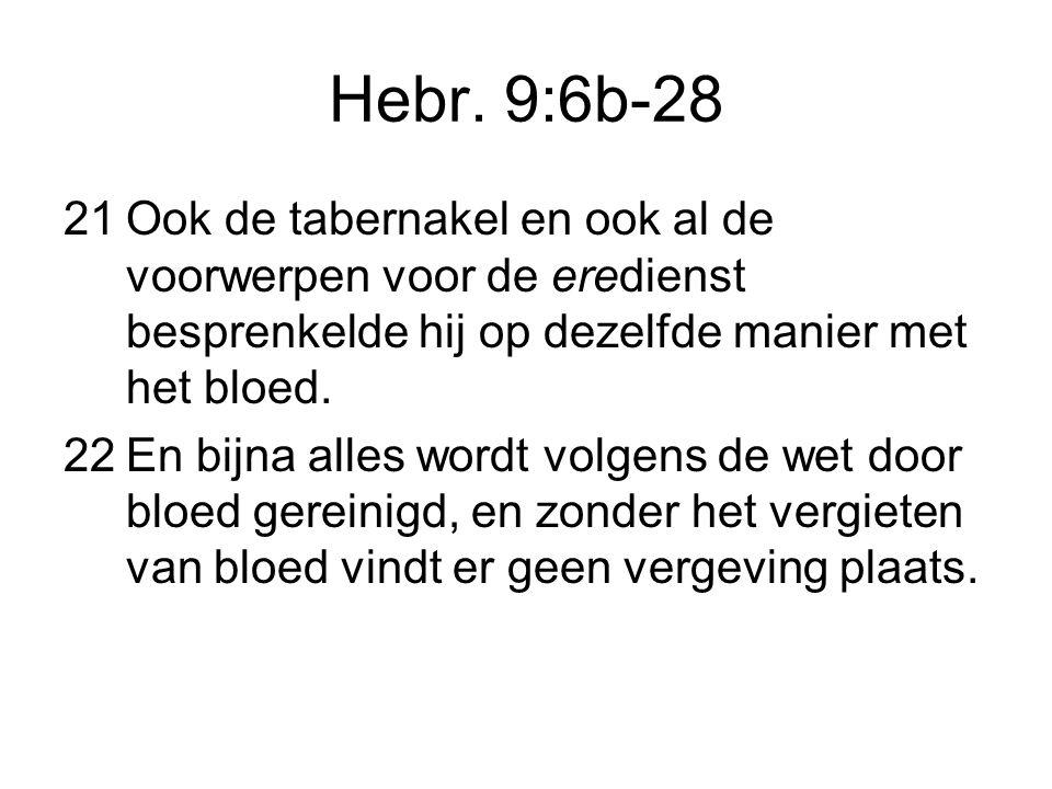 Hebr. 9:6b-28 21Ook de tabernakel en ook al de voorwerpen voor de eredienst besprenkelde hij op dezelfde manier met het bloed. 22En bijna alles wordt