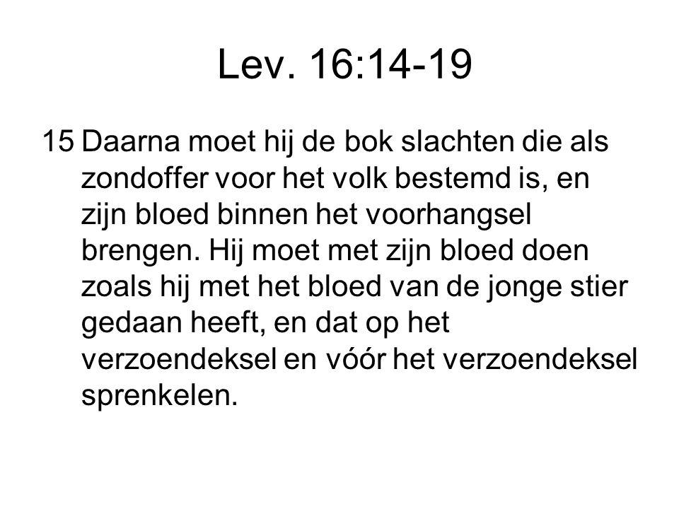 Lev. 16:14-19 15Daarna moet hij de bok slachten die als zondoffer voor het volk bestemd is, en zijn bloed binnen het voorhangsel brengen. Hij moet met