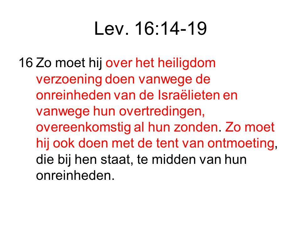 Lev. 16:14-19 16Zo moet hij over het heiligdom verzoening doen vanwege de onreinheden van de Israëlieten en vanwege hun overtredingen, overeenkomstig
