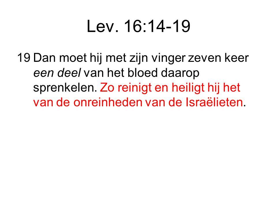 Lev.16:14-19 19Dan moet hij met zijn vinger zeven keer een deel van het bloed daarop sprenkelen.