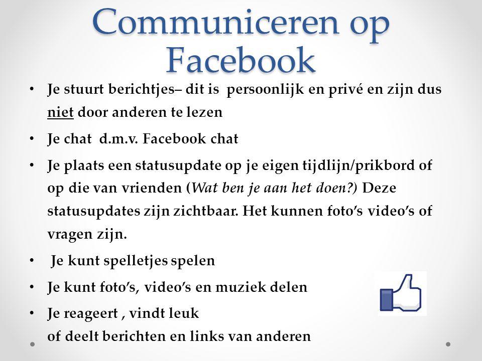 Communiceren op Facebook Je stuurt berichtjes– dit is persoonlijk en privé en zijn dus niet door anderen te lezen Je chat d.m.v. Facebook chat Je plaa