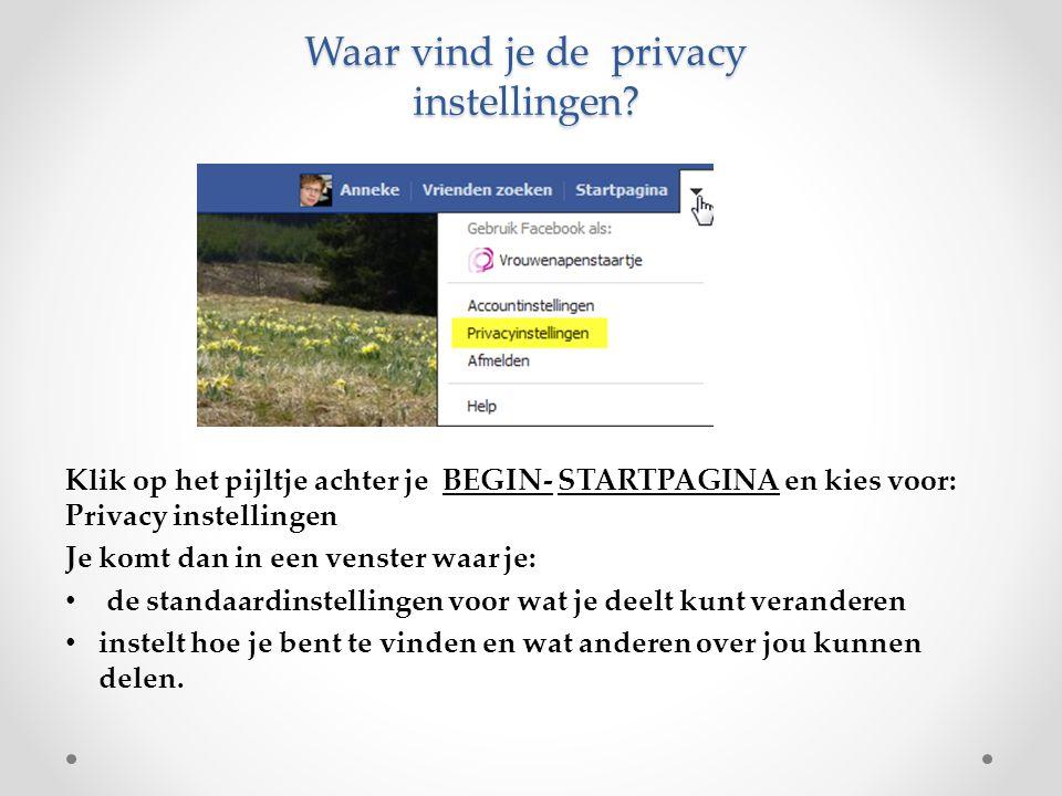 Waar vind je de privacy instellingen? Klik op het pijltje achter je BEGIN- STARTPAGINA en kies voor: Privacy instellingen Je komt dan in een venster w