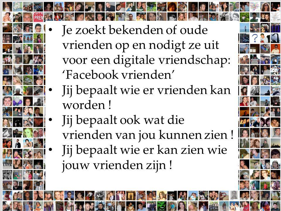 Je zoekt bekenden of oude vrienden op en nodigt ze uit voor een digitale vriendschap: 'Facebook vrienden' Jij bepaalt wie er vrienden kan worden ! Jij