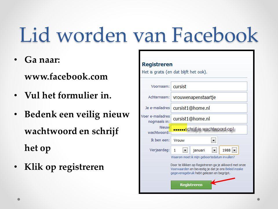 Lid worden van Facebook Ga naar: www.facebook.com Vul het formulier in. Bedenk een veilig nieuw wachtwoord en schrijf het op Klik op registreren
