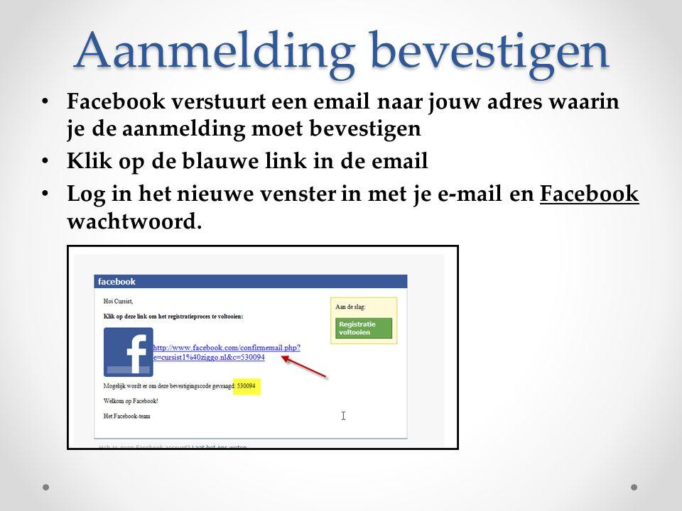 Aanmelding bevestigen Facebook verstuurt een email naar jouw adres waarin je de aanmelding moet bevestigen Klik op de blauwe link in de email Log in h