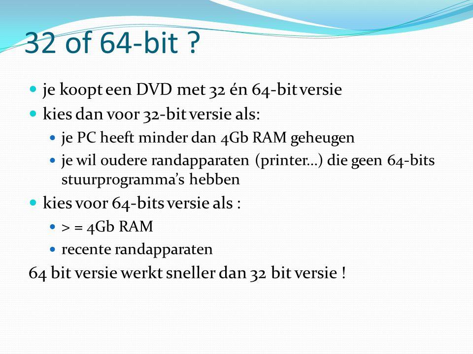 32 of 64-bit ? je koopt een DVD met 32 én 64-bit versie kies dan voor 32-bit versie als: je PC heeft minder dan 4Gb RAM geheugen je wil oudere randapp