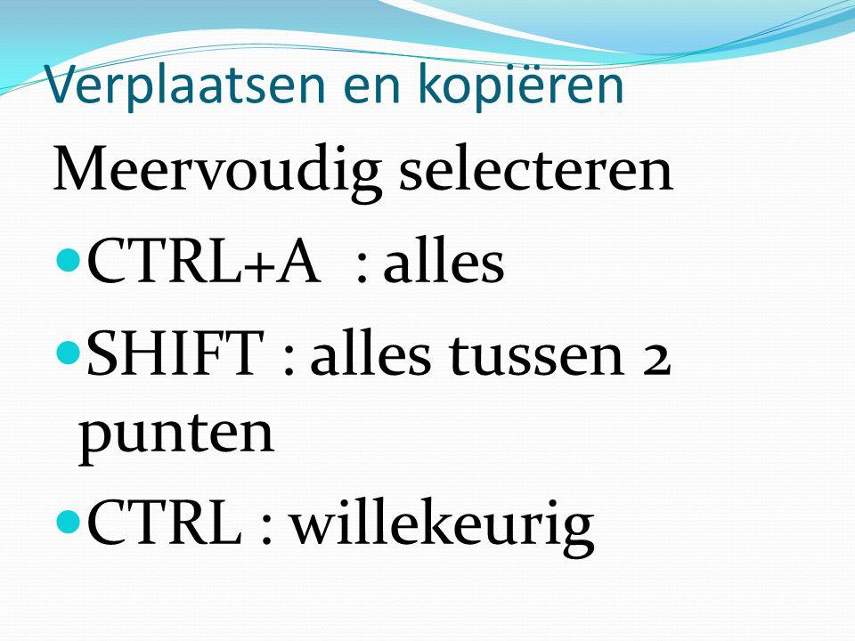 Verplaatsen en kopiëren Meervoudig selecteren CTRL+A : alles SHIFT : alles tussen 2 punten CTRL : willekeurig