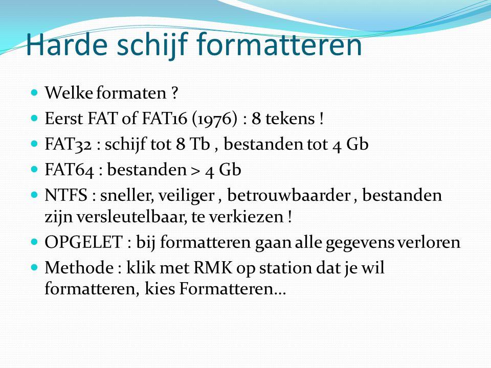 Harde schijf formatteren Welke formaten ? Eerst FAT of FAT16 (1976) : 8 tekens ! FAT32 : schijf tot 8 Tb, bestanden tot 4 Gb FAT64 : bestanden > 4 Gb