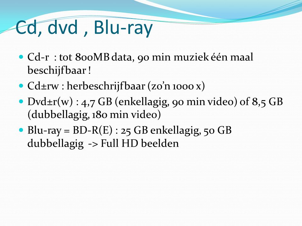 Cd, dvd, Blu-ray Cd-r : tot 800MB data, 90 min muziek één maal beschijfbaar ! Cd±rw : herbeschrijfbaar (zo'n 1000 x) Dvd±r(w) : 4,7 GB (enkellagig, 90