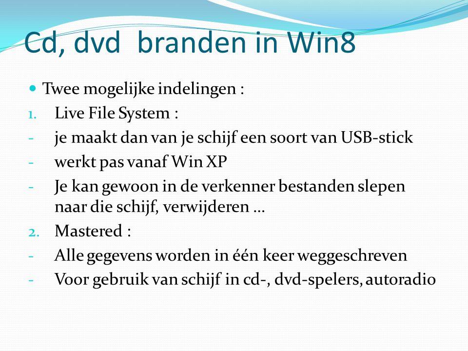 Cd, dvd branden in Win8 Twee mogelijke indelingen : 1. Live File System : - je maakt dan van je schijf een soort van USB-stick - werkt pas vanaf Win X